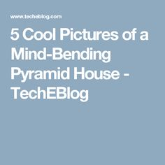5 Cool Pictures of a Mind-Bending Pyramid House - TechEBlog