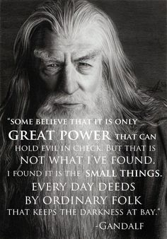 Some believe that it is great power that can hold evil in check. but that is not what I've found it is the small things. Every day deeds by ordinary folks that keeps the darkness away. -Gandalf