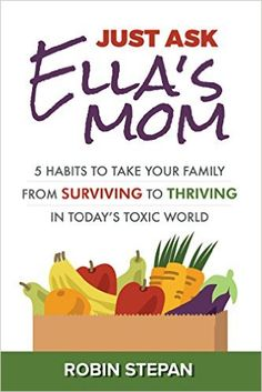 Just Ask Ella's Mom: 5 Habits to Take Your Family from Surviving to Thriving in Today's Toxic World - Kindle edition by Robin Stepan. Health, Fitness & Dieting Kindle eBooks @ Amazon.com.