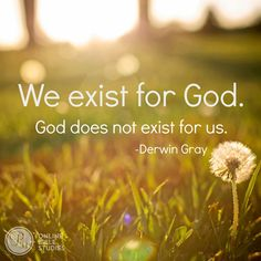 We exist for God. God does not exist for us. - **Christian quotes**