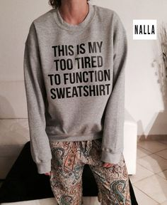 Welcome to Nalla shop :)  For sale we have these This is my too tired to function sweatshirt sweatshirt!  Very popular on sites like Tumblr and blogs!