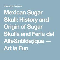 Mexican Sugar Skull: History and Origin of Sugar Skulls and Feria del Alfeñique — Art is Fun