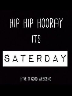 Hip hip hooray saterday