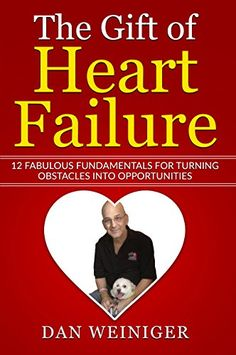 The Gift of Heart Failure: 12 Fabulous Fundamentals for Turning Obstacles into Opportunities by [Weiniger, Daniel]