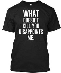 What Doesn't Kill You Disappoints Me T-Shirt Color Shown: Black w/White Text (As Pictured) Adult Sizes Available: S / M / L / XL / 2X / 3X (Crew Neck & V-Neck) Preshrunk Unisex or Ladies Tees Unisex S