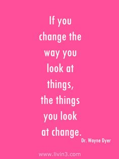 if you change the way you look at things, the things you look at change - Dr. Wayne Dyer Motivational Quote