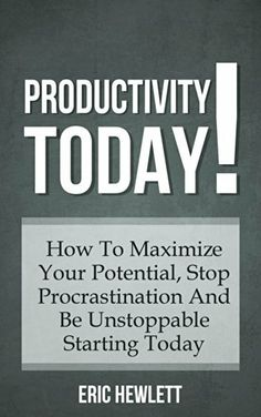 Productivity: TODAY! How To Maximize Your Potential, Stop Procrastination And Be Unstoppable Starting Today by Eric Hewlett, http://www.amazon.com/dp/B00KRV79KQ/ref=cm_sw_r_pi_dp_h9JLtb1K8F7PD