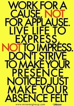 Work for a cause, NOT for applause...