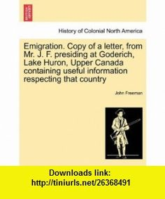 Emigration. Copy of a letter, from Mr. J. F. presiding at Goderich, Lake Huron, Upper Canada containing useful information respecting that country (9781241438951) John Freeman , ISBN-10: 1241438951  , ISBN-13: 978-1241438951 ,  , tutorials , pdf , ebook , torrent , downloads , rapidshare , filesonic , hotfile , megaupload , fileserve