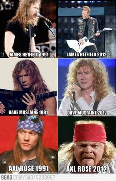 James Hetfield, Dave Mustaine, Axl Rose - Funny then and now pictures of rockers show Axl Rose as a bad example. WTF happened to his face? Me thinks he made some BAD choices in life, but Dave still looks nummy as ever! Dave Mustaine, James Hetfield, Axl Rose, Guns N Roses, Hard Rock, Arte Pink Floyd, Rock Meme, Metal Meme, El Rock And Roll