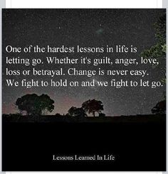 One of the hardest lessons in life is letting go.  Whether it's guilt, anger, love, loss or betrayal.  Change is never easy.  We fight to hold on and we fight to let go.