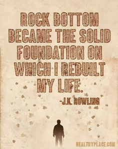 Addiction quote: Rock bottom became the solid foundation on which I rebuilt my life. www.HealthyPlace.com