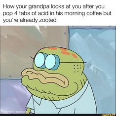 How your grandpa looks at you after you pop 4 tabs of acid in his morning coffee but you're already zooted - iFunny :) Funny Spongebob Memes, Pop Tabs, Pop 4, Morning Coffee, Popular Memes, Funny Stuff, Tv Shows, Give It To Me, Faith