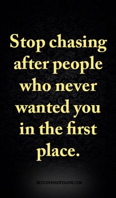 Stop chasing after people who never wanted you in the first place.