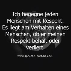 Ich begegne jeden Menschen mit Respekt. Es liegt am Verhalten eines Menschen, ob er meinen Respekt behält oder verliert.