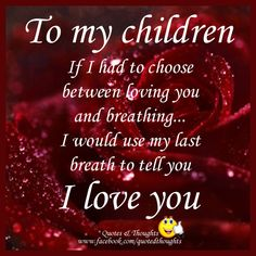 To my children and grandchildren: If I had to choose between loving you and breathing... I would use my last breath to tell you I love you.