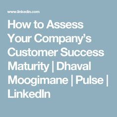 How to Assess Your Company's Customer Success Maturity | Dhaval Moogimane | Pulse | LinkedIn