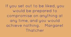 If you set out to be liked... Margaret Thatcher Quote