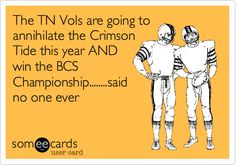 The TN Vols are going to annihilate the Crimson Tide this year AND win the BCS Championship........said no one ever