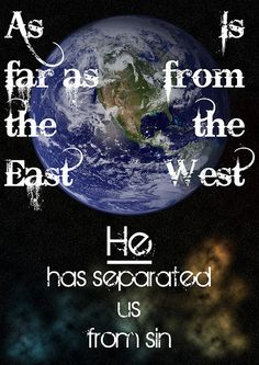 Psalm 103:12 As far as the East is from the West, He has separated us from sin. // When you think about it, if you travel east, you'll never catch the west and visa-versa - that means Jesus has separated us from sin - eternally, forever.