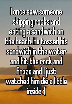 """""""I once saw someone skipping rocks and eating a sandwich on the beach. He tossed his sandwich in the water and bit the rock and froze and I just watched him die a little inside :("""""""
