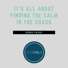 It's all about finding the calm in the Chaos