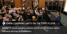 EARN LEARNING UNITS ON THE EXPO FLOOR | Browse 15-minute education sessions and 60-minute seminar options offered by AIA Expo 2013 exhibitors.