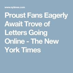 Proust Fans Eagerly Await Trove of Letters Going Online - The New York Times