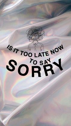 Is it too late to say sorry-. Justin Bieber