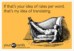 If that's your idea of rates per word, that's my idea of translating.
