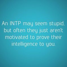 True. I actually like to let people get the wrong idea about me. Makes it more fun later when they say something completely inane.#INTP