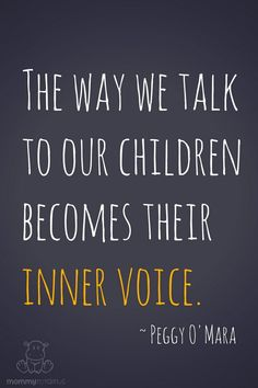 The way we talk to your children becomes their inner voice. ~ Peggy O\'Mara #motherhoodquotes #parentingquotes