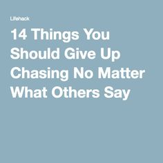14 Things You Should Give Up Chasing No Matter What Others Say