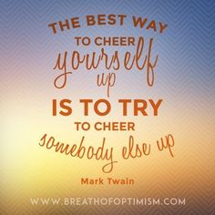 The best way to cheer yourself up is to try to cheer somebody else up - Mark Twain www.breathofoptim... #positivity #quote #motivation