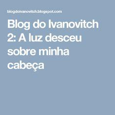 Blog do Ivanovitch 2: A luz desceu sobre minha cabeça