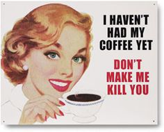 Reproduction Retro Vintage Liquor Tin Sign - I haven't had my coffee yet don't make me kill you from Earth Homewares Coffee Break, My Coffee, Coffee Time, Coffee Shop, Coffee Signs, Personalized Signs, Sign I, Girl Humor, Metal Signs