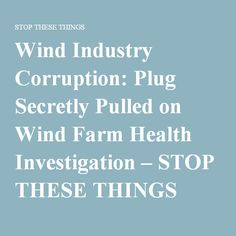 Wind Industry Corruption: Plug Secretly Pulled on Wind Farm Health Investigation – STOP THESE THINGS