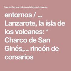 entornos / ... Lanzarote, la isla de los volcanes: * Charco de San Ginés,... rincón de corsarios