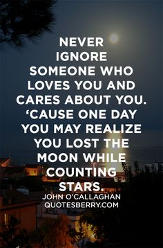Never ignore someone who loves you and cares about you. 'Cause one day you may realize you lost the moon while counting stars'. John O'Callaghan