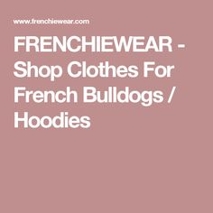 FRENCHIEWEAR - Shop Clothes For French Bulldogs / Hoodies