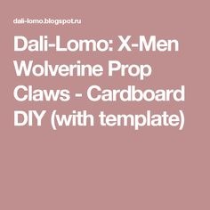 Dali-Lomo: X-Men Wolverine Prop Claws - Cardboard DIY (with template)