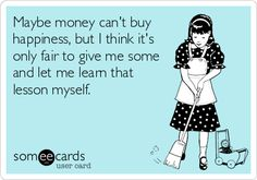 Maybe money can't buy happiness, but I think it's only fair to give me some and let me learn that lesson myself.