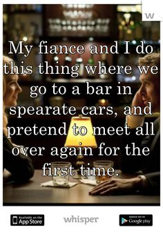 My fiance and I do this thing where we go to a bar in spearate cars, and pretend to meet all over again for the first time.
