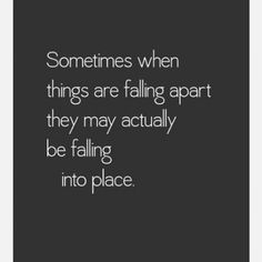 Sometimes when things are faling apart they may actualy be faling into place