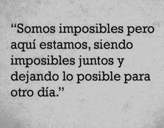 〽️ Somos imposibles pero aquí estamos, siendo imposibles juntos y dejando lo posible para otro día.