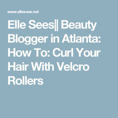 Elle Sees|| Beauty Blogger in Atlanta: How To: Curl Your Hair With Velcro Rollers