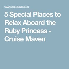 5 Special Places to Relax Aboard the Ruby Princess - Cruise Maven
