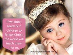 If we don't reach our children to follow Christ, the world will teach them not to.   www.kingdomprincess.com facebook.com/kingdomprincess101