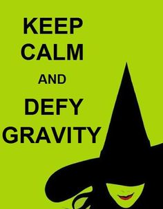 KISS ME GOODBYE, I'M DEFYING GRAVITY… AND YOU CAN'T PULL ME DOWN!