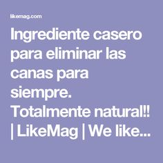 Ingrediente casero para eliminar las canas para siempre. Totalmente natural!! | LikeMag | We like to entertain you